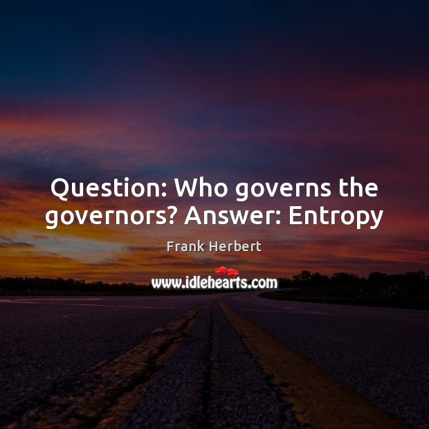 Question: Who governs the governors? Answer: Entropy Frank Herbert Picture Quote