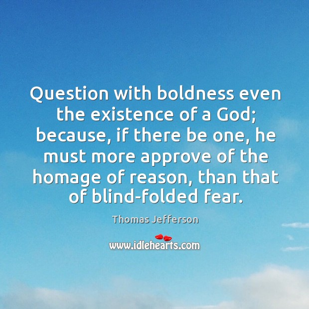 Question with boldness even the existence of a God; because, if there be one, he must more. Image