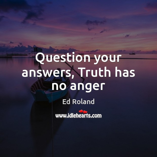 Question your answers, Truth has no anger Image