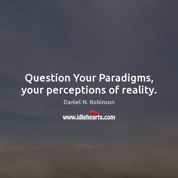 Question Your Paradigms, your perceptions of reality. Image