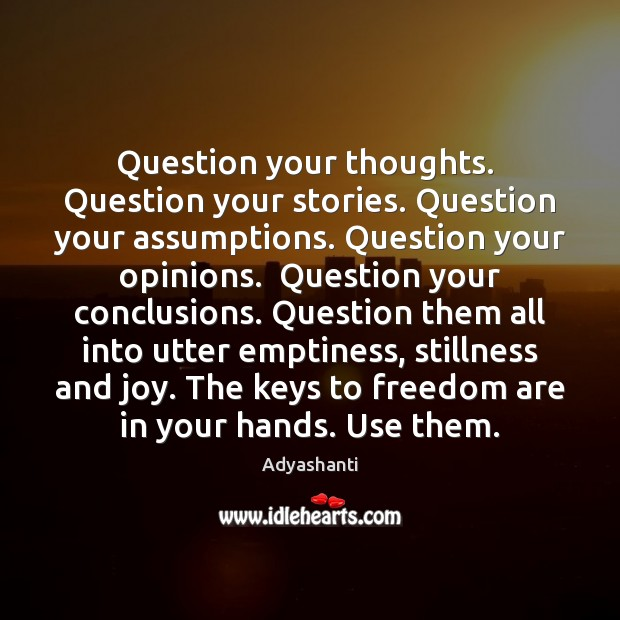 Image, Question your thoughts.  Question your stories. Question your assumptions. Question your opinions.