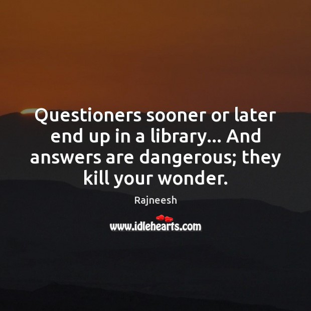 Questioners sooner or later end up in a library… And answers are Rajneesh Picture Quote