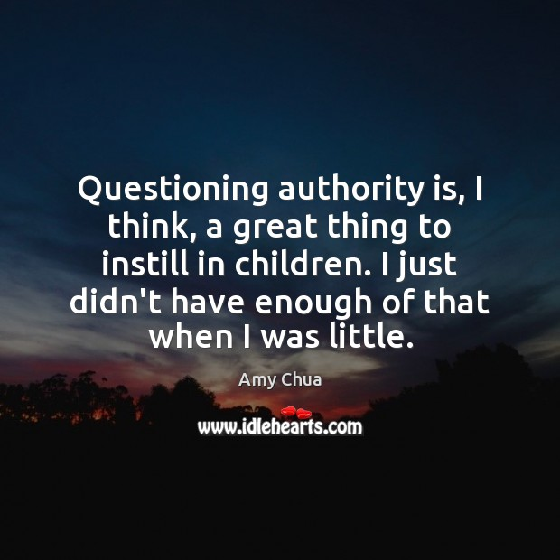 Questioning authority is, I think, a great thing to instill in children. Amy Chua Picture Quote