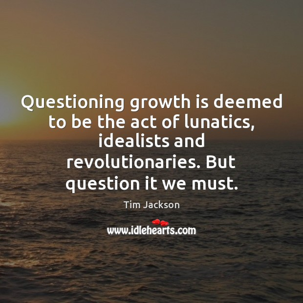 Questioning growth is deemed to be the act of lunatics, idealists and Tim Jackson Picture Quote