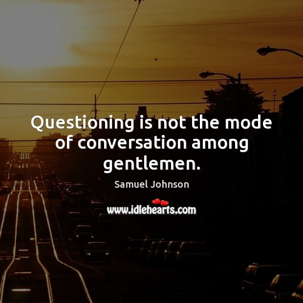 Image, Questioning is not the mode of conversation among gentlemen.