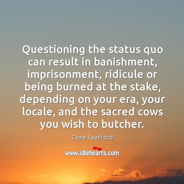 Questioning the status quo can result in banishment, imprisonment, ridicule or being Gene Spafford Picture Quote
