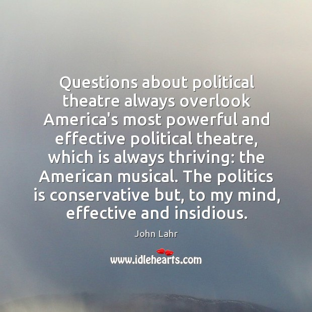 Questions about political theatre always overlook America's most powerful and effective political John Lahr Picture Quote