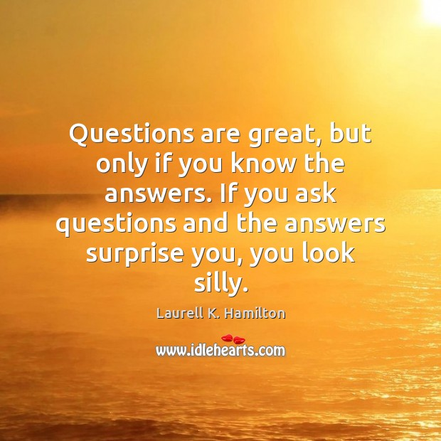Image, Questions are great, but only if you know the answers. If you