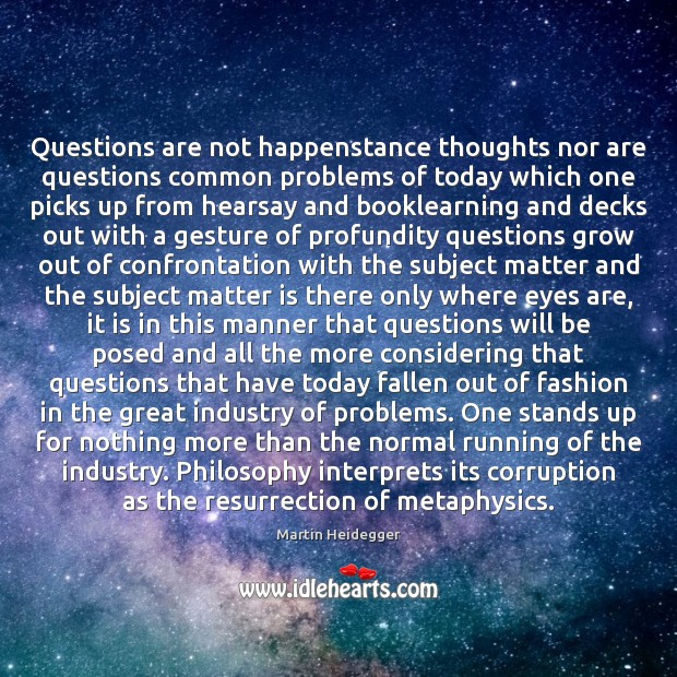 Questions are not happenstance thoughts nor are questions common problems of today Martin Heidegger Picture Quote