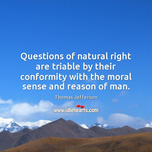 Questions of natural right are triable by their conformity with the moral Image