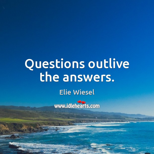 Questions outlive the answers. Image