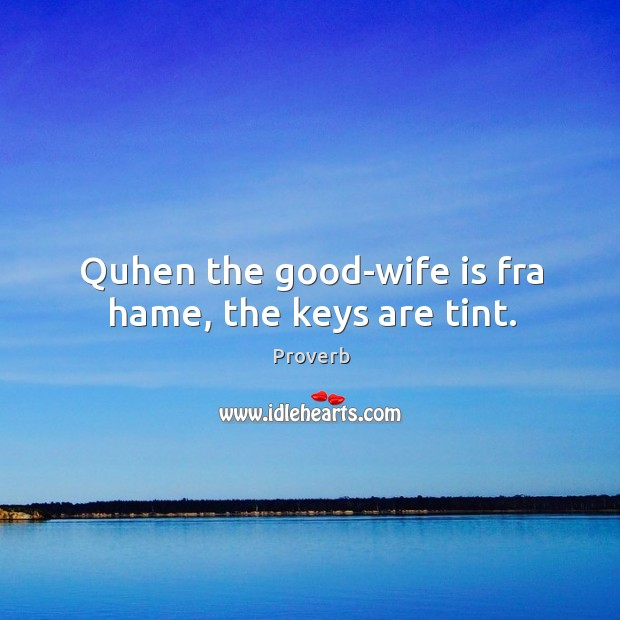 Quhen the good-wife is fra hame, the keys are tint. Image