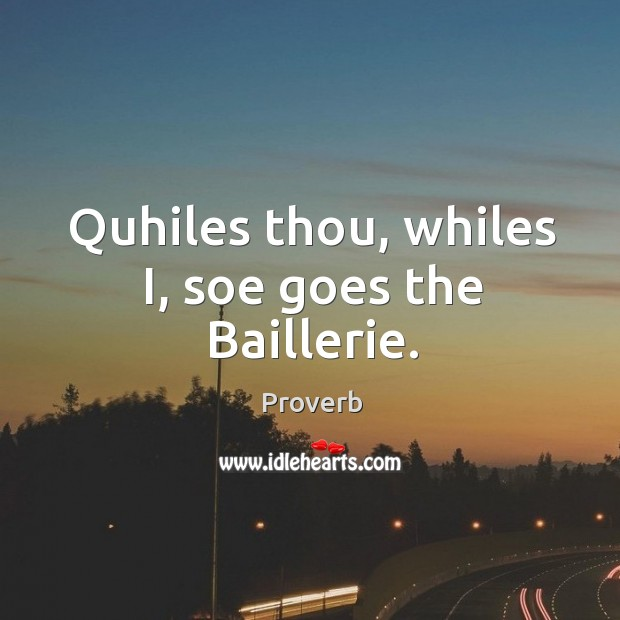 Quhiles thou, whiles i, soe goes the baillerie. Image