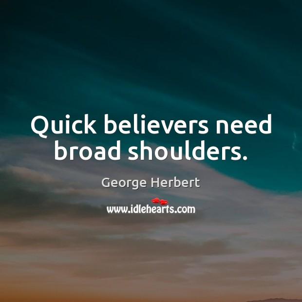 Quick believers need broad shoulders. George Herbert Picture Quote