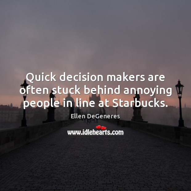 Quick decision makers are often stuck behind annoying people in line at Starbucks. Image