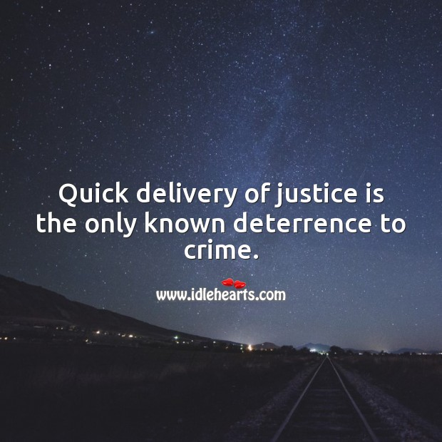 Quick delivery of justice is the only known deterrence to crime. Justice Quotes Image