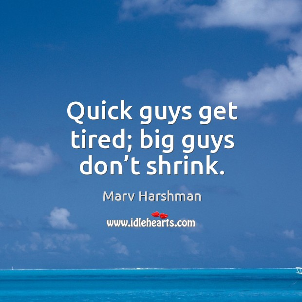 Quick guys get tired; big guys don't shrink. Image