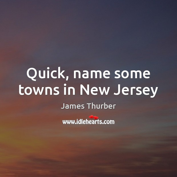 Quick, name some towns in New Jersey James Thurber Picture Quote