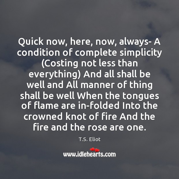 Quick now, here, now, always- A condition of complete simplicity (Costing not Image
