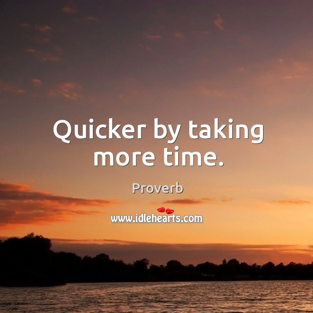 Quicker by taking more time. Image