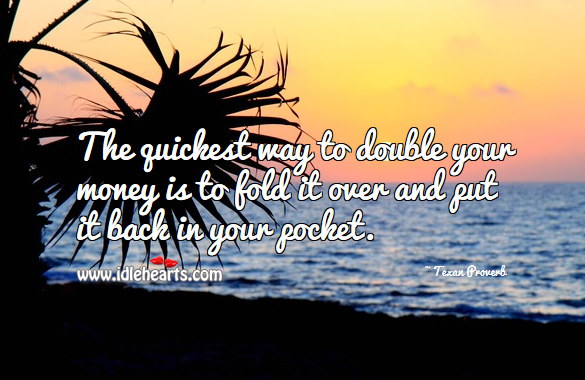 The quickest way to double your money is to fold it over and put it back in your pocket. Texan Proverbs Image