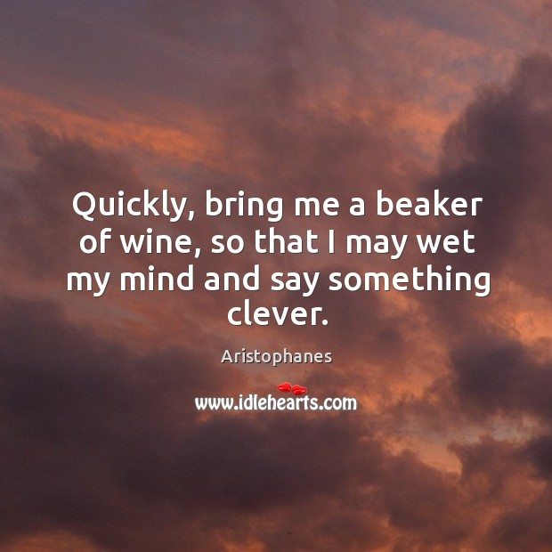 Quickly, bring me a beaker of wine, so that I may wet my mind and say something clever. Image