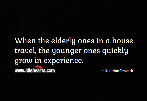 When the elderly ones in a house travel, the younger ones quickly grow in experience. Nigerian Proverbs Image