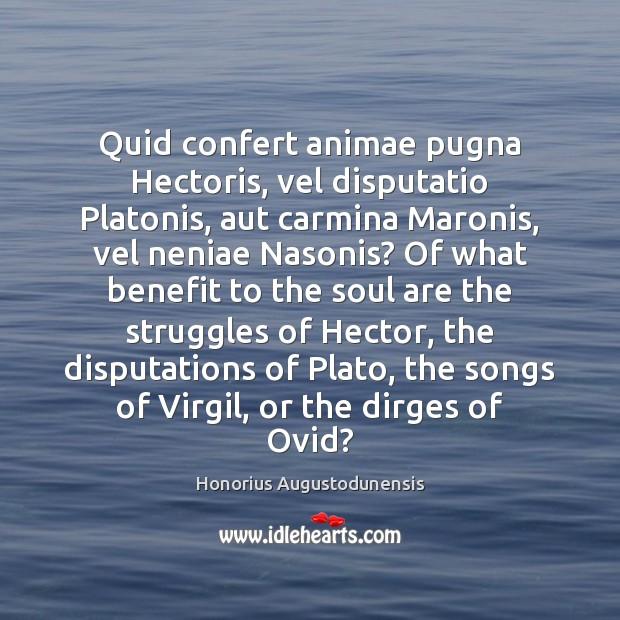 Quid confert animae pugna Hectoris, vel disputatio Platonis, aut carmina Maronis, vel Image
