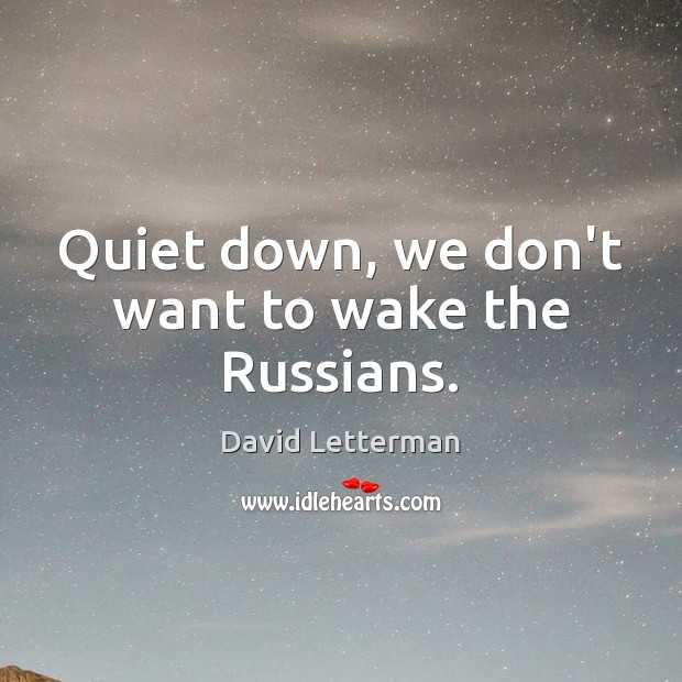 Quiet down, we don't want to wake the Russians. Image