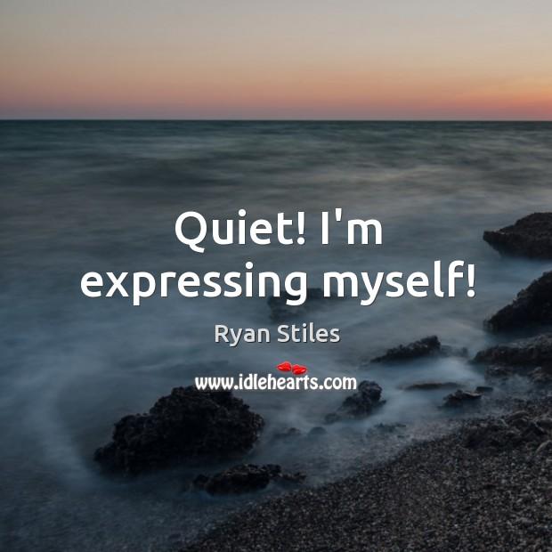 Image, Quiet! I'm expressing myself!