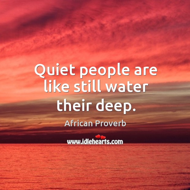 Quiet people are like still water their deep. Image