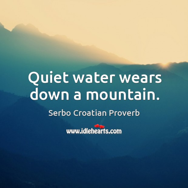 Quiet water wears down a mountain. Serbo Croatian Proverbs Image