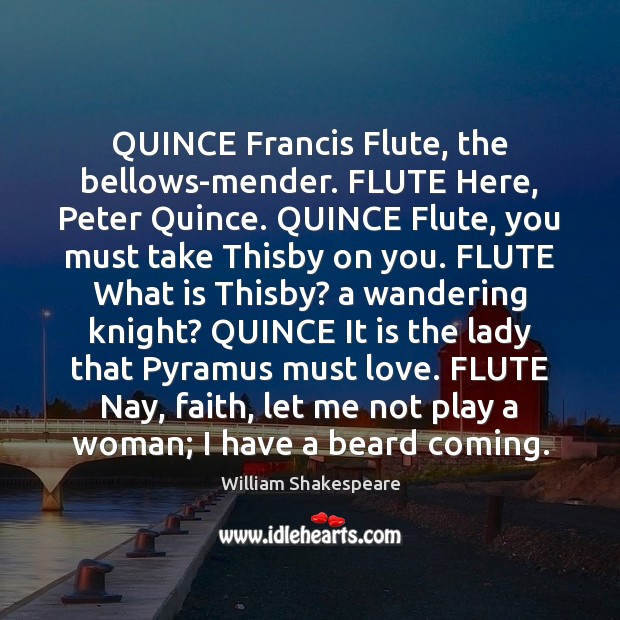 Image, QUINCE Francis Flute, the bellows-mender. FLUTE Here, Peter Quince. QUINCE Flute, you