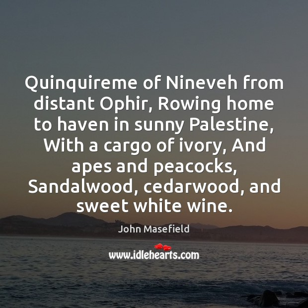 Quinquireme of Nineveh from distant Ophir, Rowing home to haven in sunny John Masefield Picture Quote