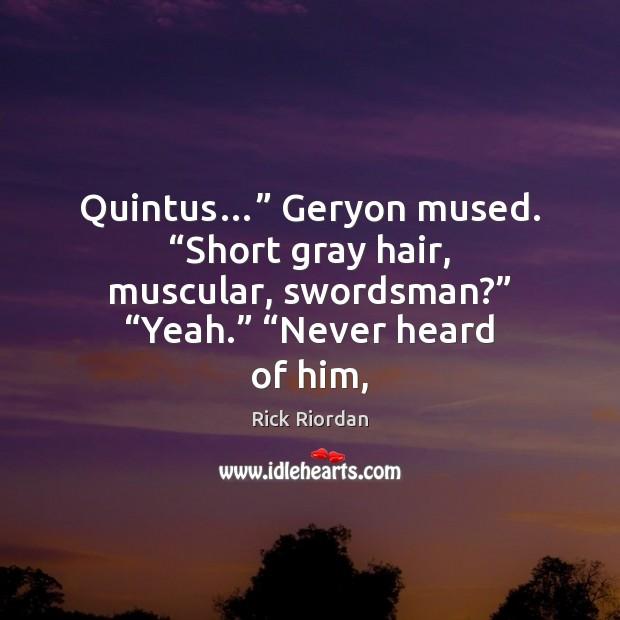 """Quintus…"""" Geryon mused. """"Short gray hair, muscular, swordsman?"""" """"Yeah."""" """"Never heard of Image"""