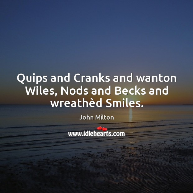 Quips and Cranks and wanton Wiles, Nods and Becks and wreathèd Smiles. John Milton Picture Quote