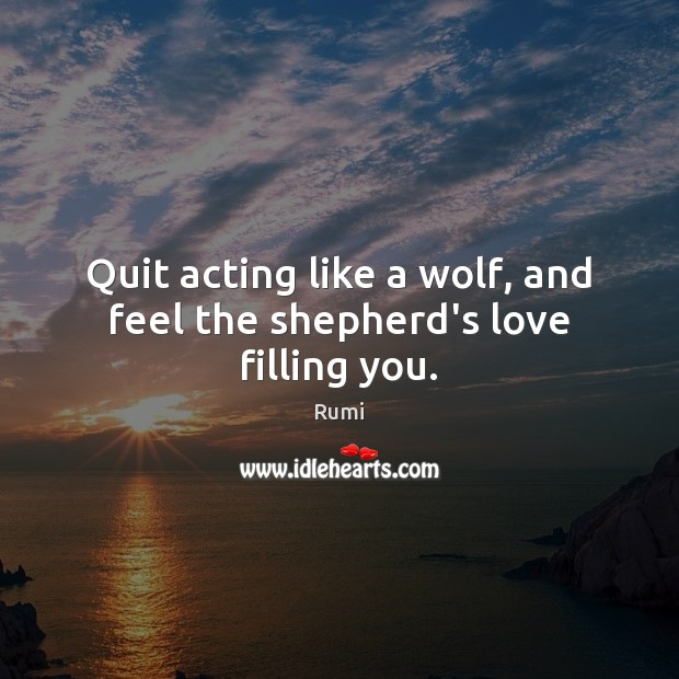 Quit acting like a wolf, and feel the shepherd's love filling you. Image