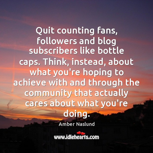Image, Quit counting fans, followers and blog subscribers like bottle caps. Think, instead,