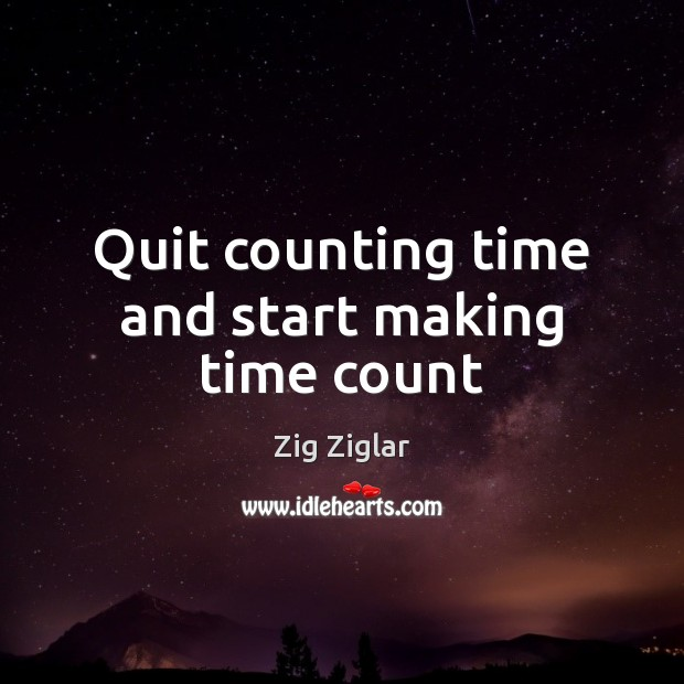 Quit counting time and start making time count Zig Ziglar Picture Quote