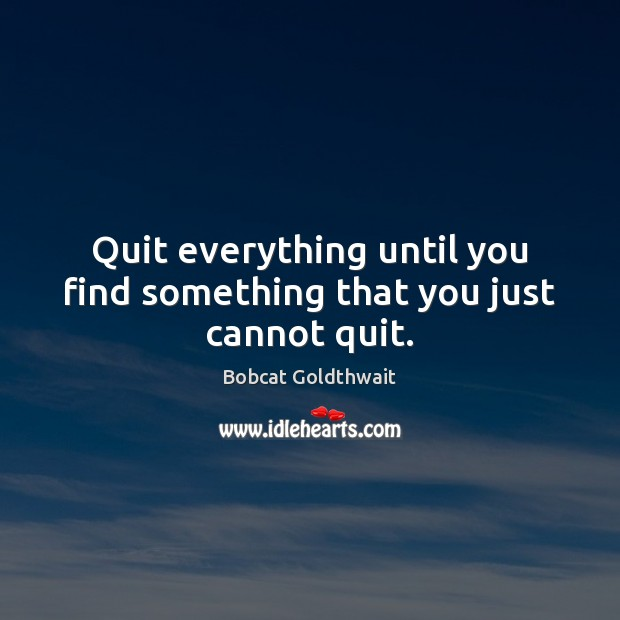 Quit everything until you find something that you just cannot quit. Image