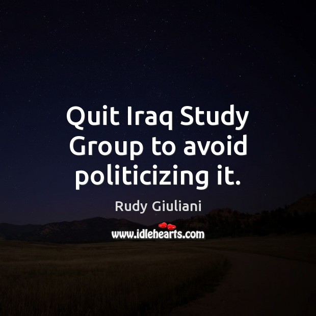 Quit Iraq Study Group to avoid politicizing it. Rudy Giuliani Picture Quote