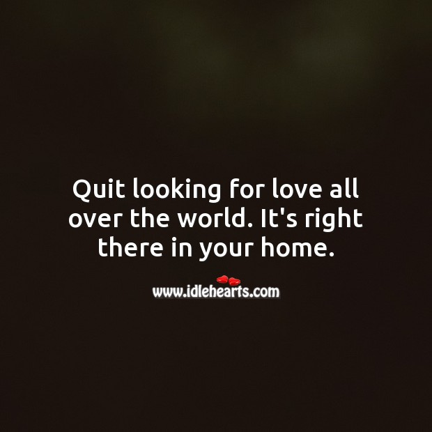 Quit looking for love all over the world. It's right in your home. Love Quotes Image