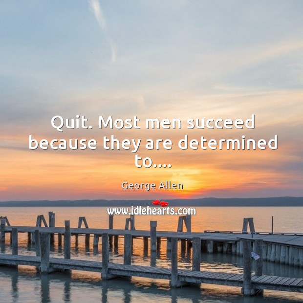 Image, Quit. Most men succeed because they are determined to….