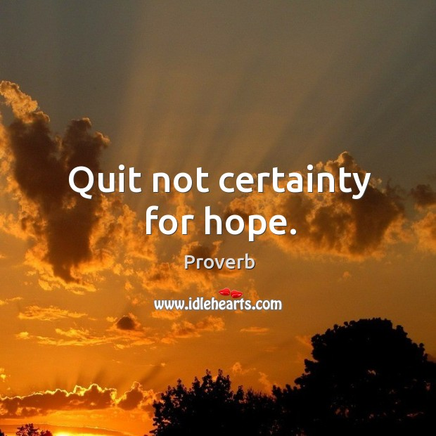Quit not certainty for hope. Image