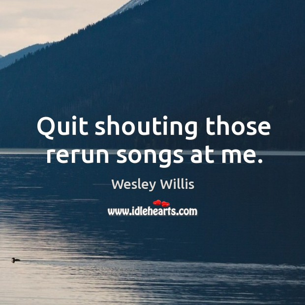Quit shouting those rerun songs at me. Image