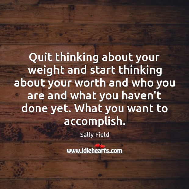 Quit thinking about your weight and start thinking about your worth and Image