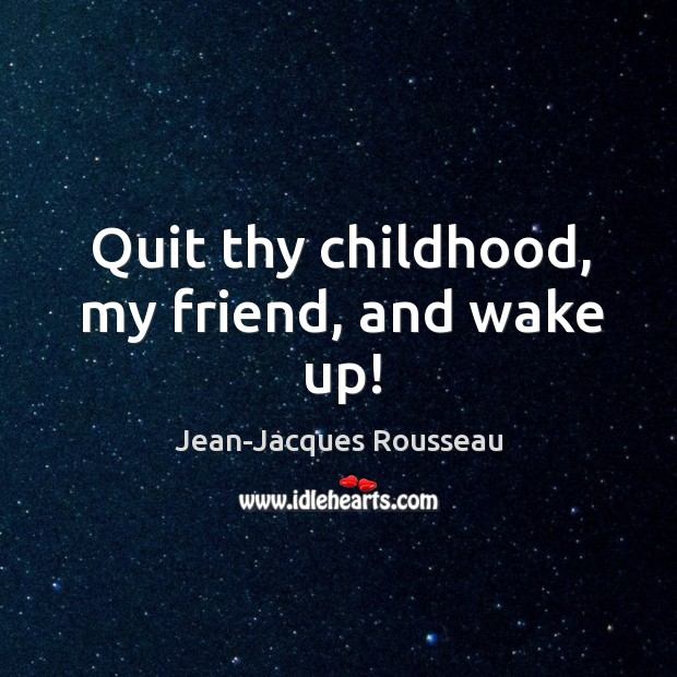 Quit thy childhood, my friend, and wake up! Image