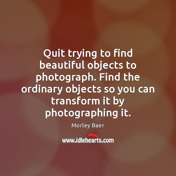 Image, Quit trying to find beautiful objects to photograph. Find the ordinary objects