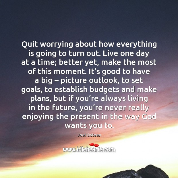 Quit worrying about how everything is going to turn out. Live one Image