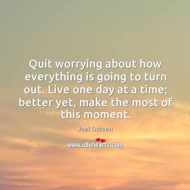 Image, Quit worrying about how everything is going to turn out. Live one